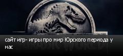 сайт игр- игры про мир Юрского периода у нас