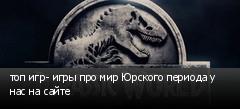 топ игр- игры про мир Юрского периода у нас на сайте