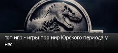 топ игр - игры про мир Юрского периода у нас