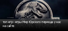топ игр- игры Мир Юрского периода у нас на сайте
