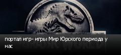 портал игр- игры Мир Юрского периода у нас