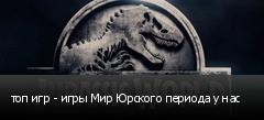 топ игр - игры Мир Юрского периода у нас