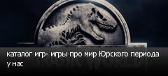 каталог игр- игры про мир Юрского периода у нас