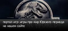 портал игр- игры про мир Юрского периода на нашем сайте