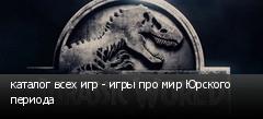каталог всех игр - игры про мир Юрского периода