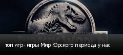 топ игр- игры Мир Юрского периода у нас