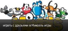 играть с друзьями в Миксель игры
