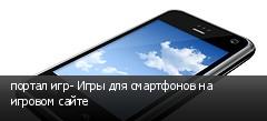 портал игр- Игры для смартфонов на игровом сайте
