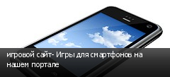 игровой сайт- Игры для смартфонов на нашем портале