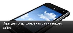 Игры для смартфонов - играй на нашем сайте