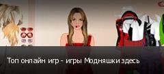 Топ онлайн игр - игры Модняшки здесь