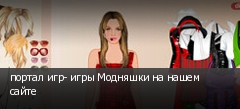 портал игр- игры Модняшки на нашем сайте