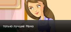 только лучшие Мама