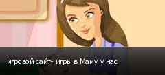 игровой сайт- игры в Маму у нас