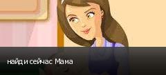 найди сейчас Мама