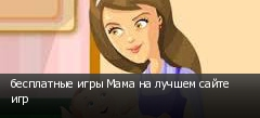 бесплатные игры Мама на лучшем сайте игр