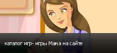 каталог игр- игры Мама на сайте