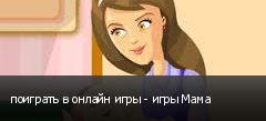 поиграть в онлайн игры - игры Мама