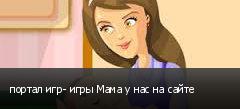 портал игр- игры Мама у нас на сайте