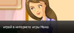 играй в интернете игры Мама