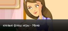 клевые флеш игры - Мама