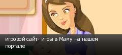 игровой сайт- игры в Маму на нашем портале