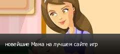 новейшие Мама на лучшем сайте игр