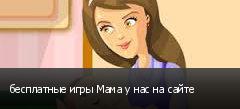 бесплатные игры Мама у нас на сайте