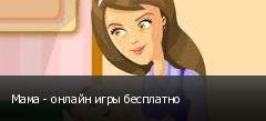 Мама - онлайн игры бесплатно