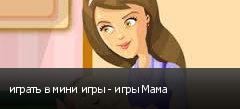 играть в мини игры - игры Мама