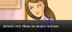 каталог игр- Мама на нашем портале