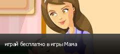 играй бесплатно в игры Мама
