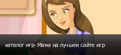 каталог игр- Мама на лучшем сайте игр