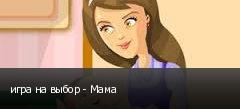 игра на выбор - Мама