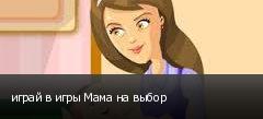 играй в игры Мама на выбор