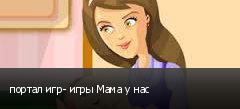 портал игр- игры Мама у нас