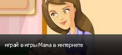 играй в игры Мама в интернете