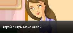 играй в игры Мама онлайн