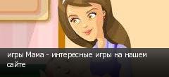 игры Мама - интересные игры на нашем сайте