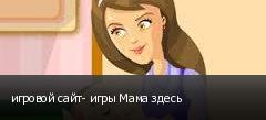 игровой сайт- игры Мама здесь