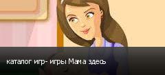 каталог игр- игры Мама здесь