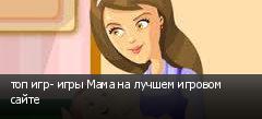 топ игр- игры Мама на лучшем игровом сайте