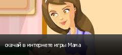скачай в интернете игры Мама