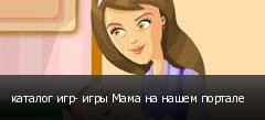 каталог игр- игры Мама на нашем портале