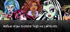 любые игры monster high на сайте игр