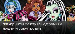 топ игр- игры Монстр Хай одевалки на лучшем игровом портале