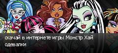 скачай в интернете игры Монстр Хай одевалки