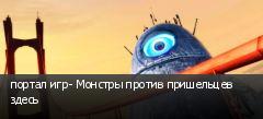 портал игр- Монстры против пришельцев здесь