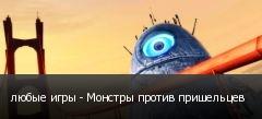 любые игры - Монстры против пришельцев