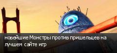 новейшие Монстры против пришельцев на лучшем сайте игр
